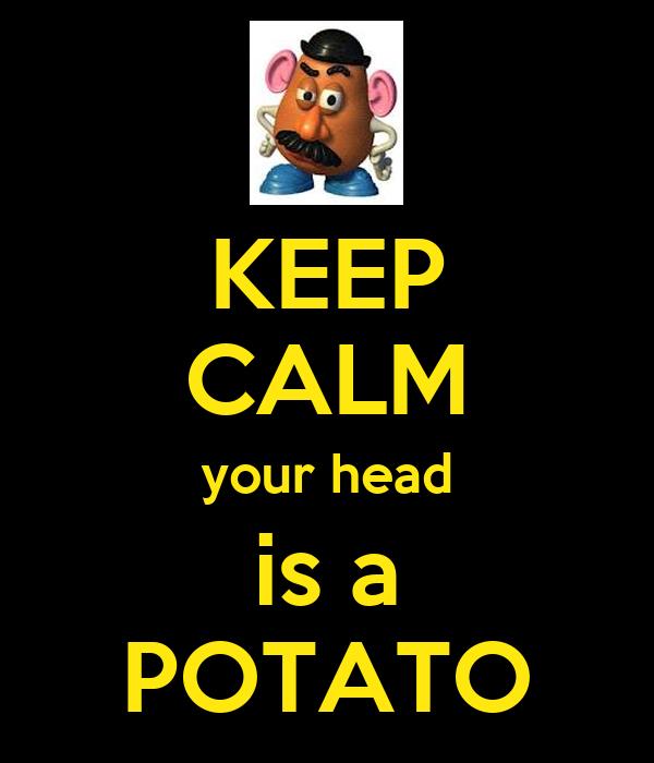 KEEP CALM your head is a POTATO