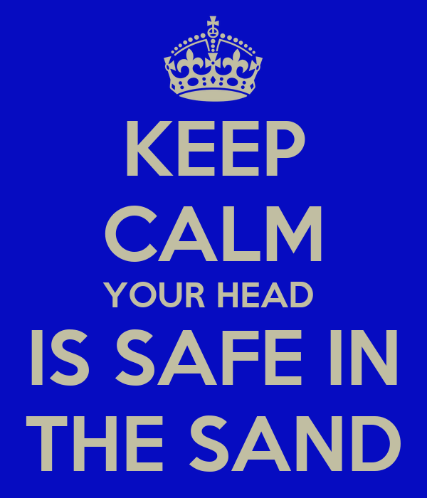 KEEP CALM YOUR HEAD  IS SAFE IN THE SAND