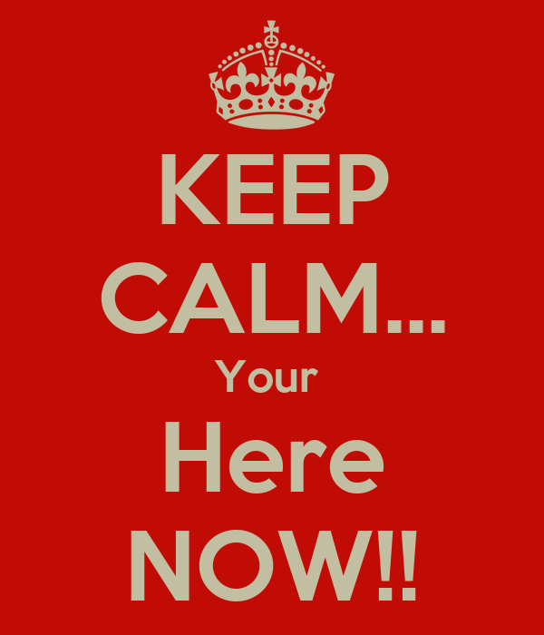 KEEP CALM... Your  Here NOW!!