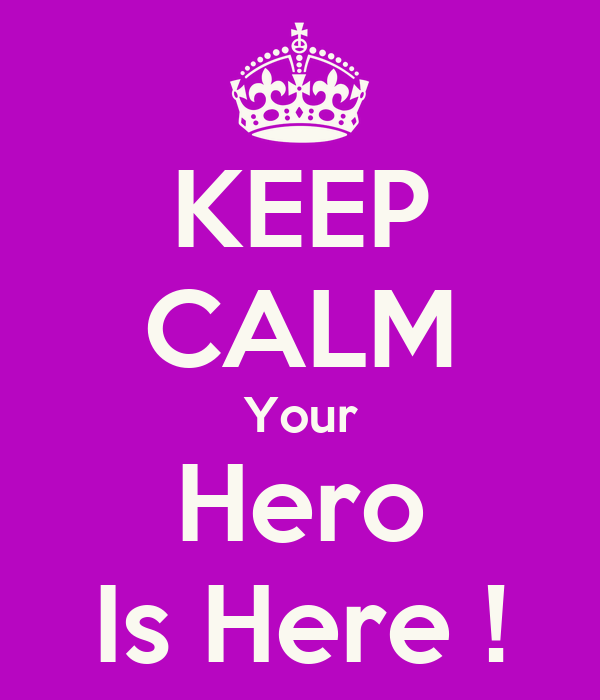KEEP CALM Your Hero Is Here !
