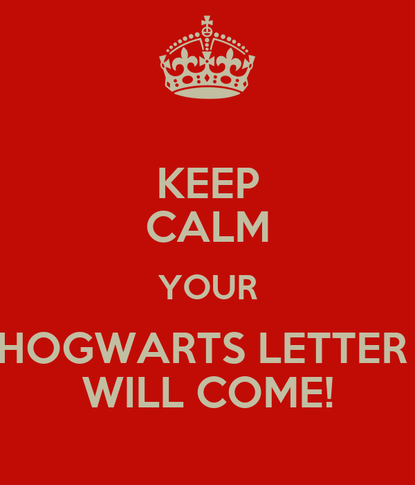 KEEP CALM YOUR HOGWARTS LETTER  WILL COME!