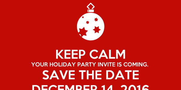 KEEP CALM YOUR HOLIDAY PARTY INVITE IS COMING.  SAVE THE DATE DECEMBER 14, 2016