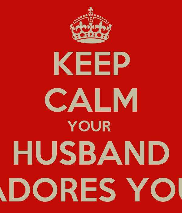 KEEP CALM YOUR  HUSBAND ADORES YOU