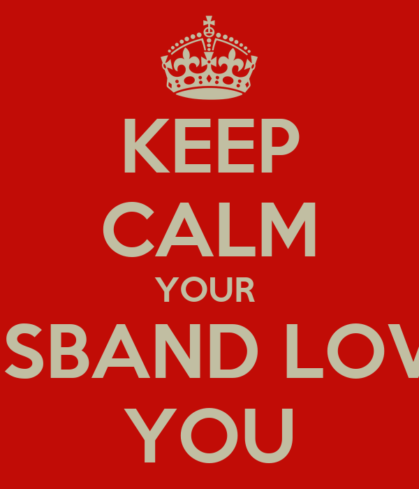 KEEP CALM YOUR  HUSBAND LOVES YOU