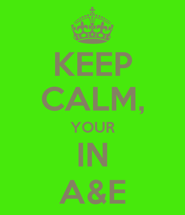 KEEP CALM, YOUR IN A&E