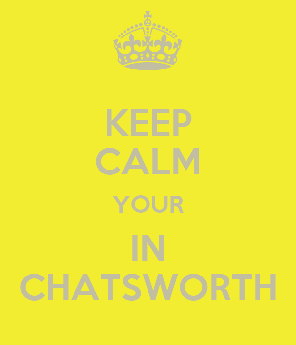 KEEP CALM YOUR IN CHATSWORTH