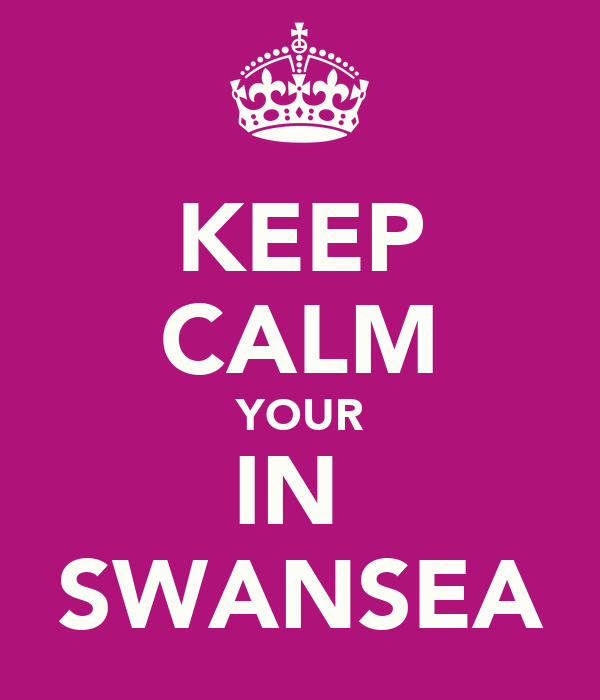KEEP CALM YOUR IN  SWANSEA