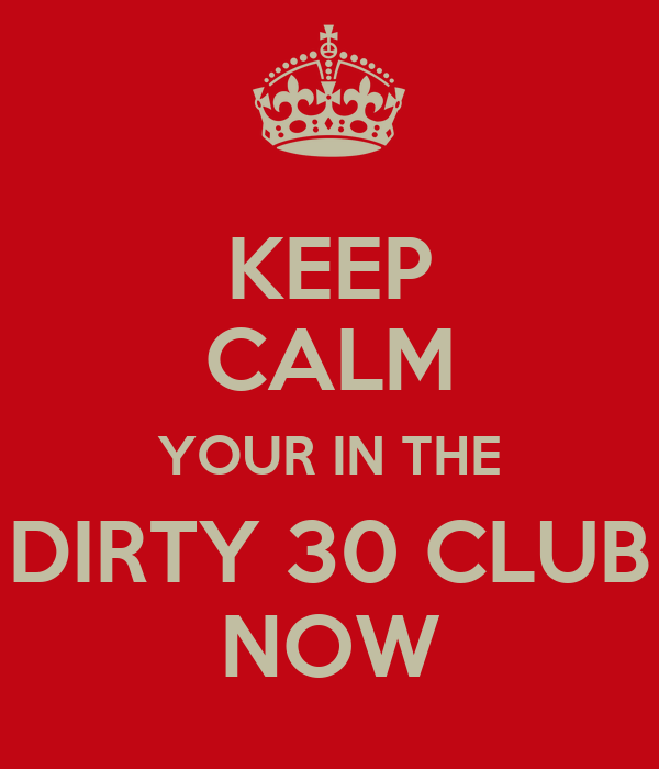 KEEP CALM YOUR IN THE DIRTY 30 CLUB NOW