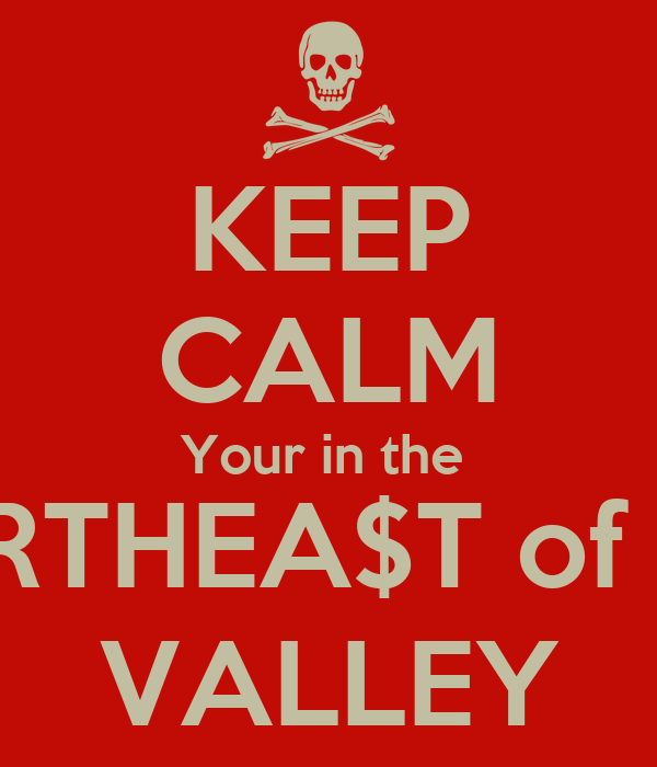 KEEP CALM Your in the  NORTHEA$T of the  VALLEY