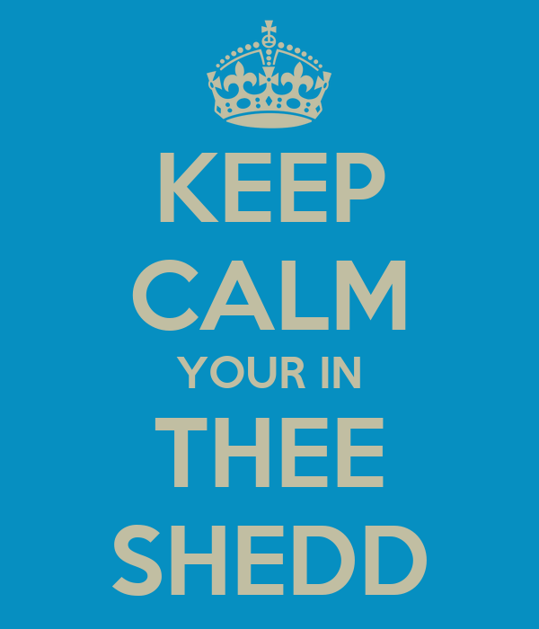 KEEP CALM YOUR IN THEE SHEDD