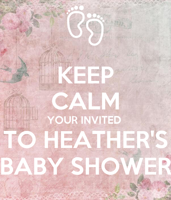 KEEP CALM YOUR INVITED  TO HEATHER'S BABY SHOWER