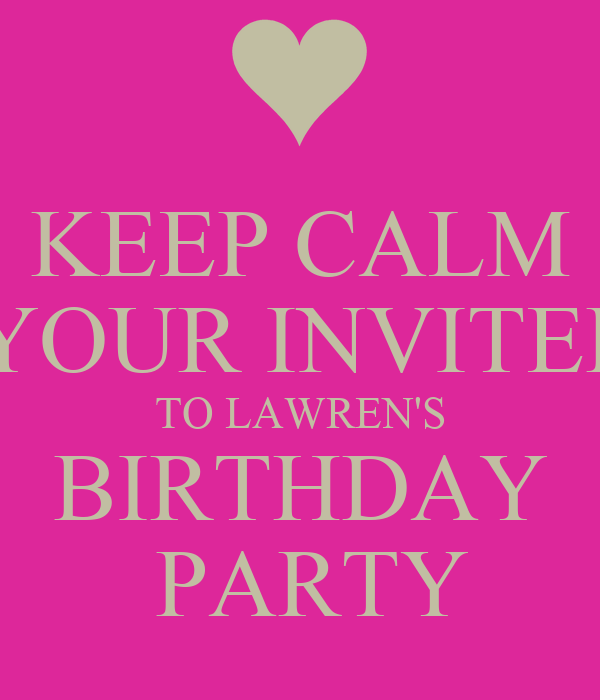 KEEP CALM  YOUR INVITED TO LAWREN'S BIRTHDAY  PARTY