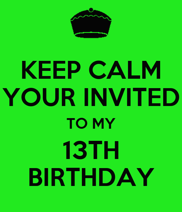 KEEP CALM YOUR INVITED TO MY 13TH BIRTHDAY