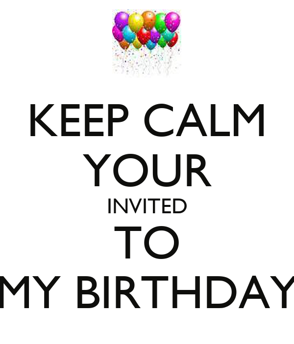 KEEP CALM YOUR INVITED TO MY BIRTHDAY