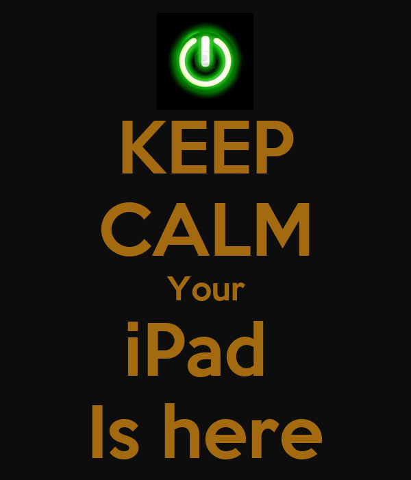KEEP CALM Your iPad  Is here