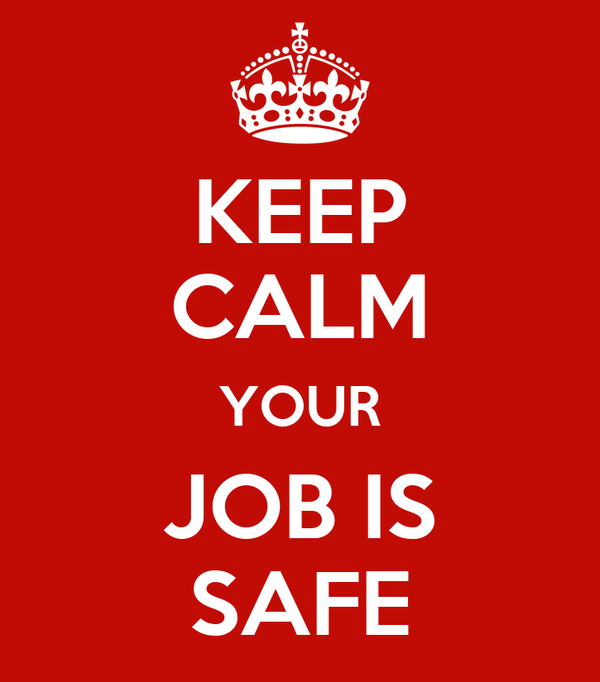 KEEP CALM YOUR JOB IS SAFE