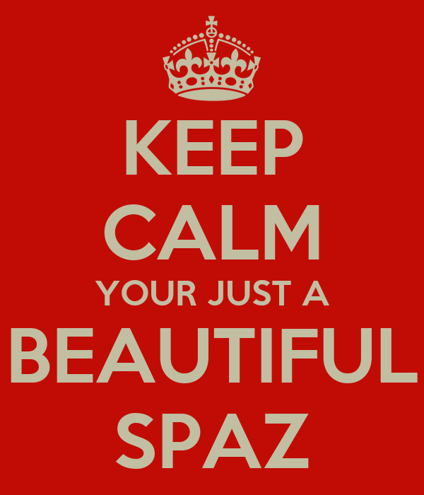 KEEP CALM YOUR JUST A BEAUTIFUL SPAZ