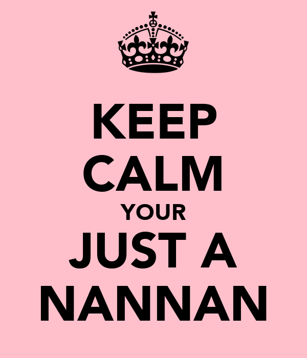 KEEP CALM YOUR JUST A NANNAN