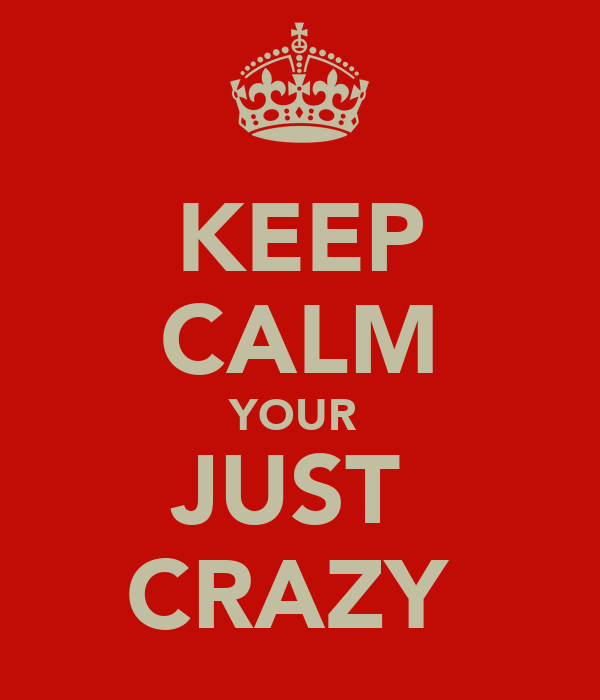 KEEP CALM YOUR  JUST  CRAZY