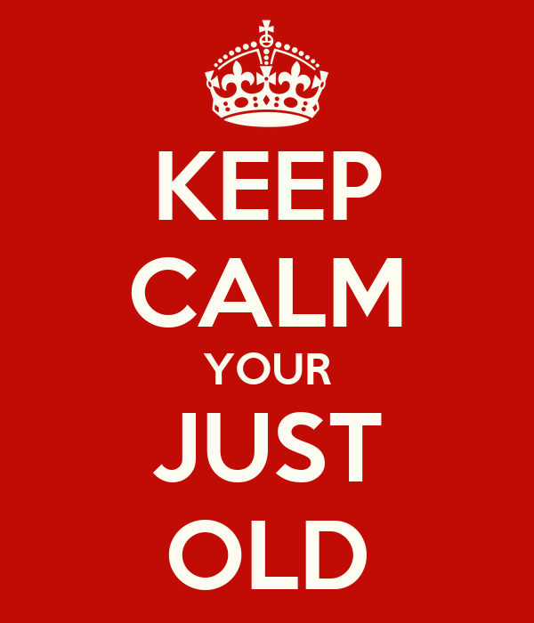 KEEP CALM YOUR JUST OLD