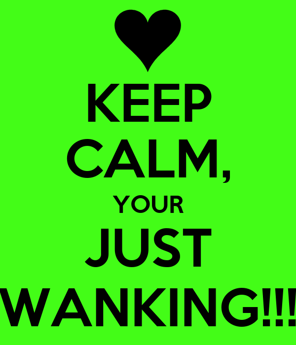 KEEP CALM, YOUR JUST WANKING!!!