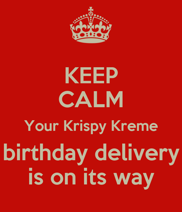 KEEP CALM Your Krispy Kreme birthday delivery is on its way