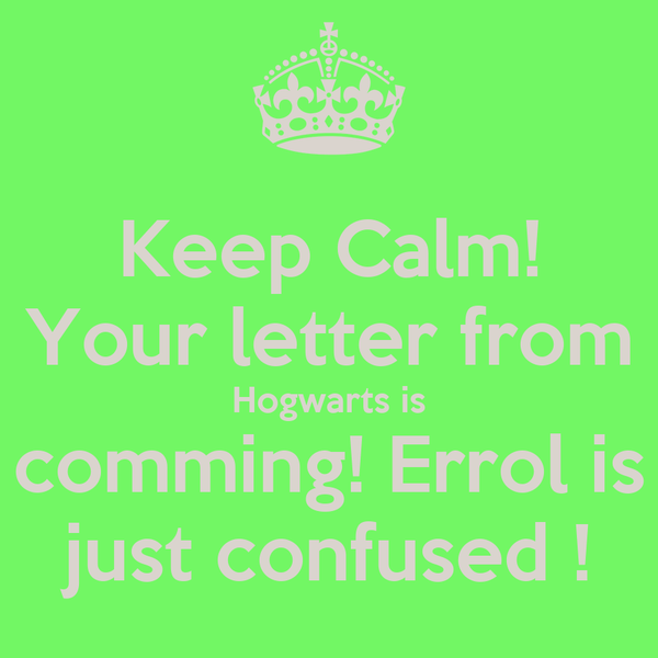 Keep Calm! Your letter from Hogwarts is comming! Errol is just confused !