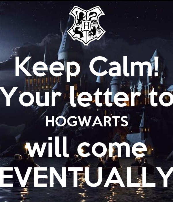 Keep Calm! Your letter to HOGWARTS will come EVENTUALLY