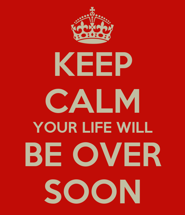 KEEP CALM YOUR LIFE WILL BE OVER SOON