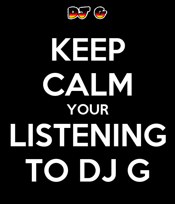 KEEP CALM YOUR LISTENING TO DJ G
