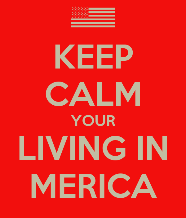 KEEP CALM YOUR LIVING IN MERICA