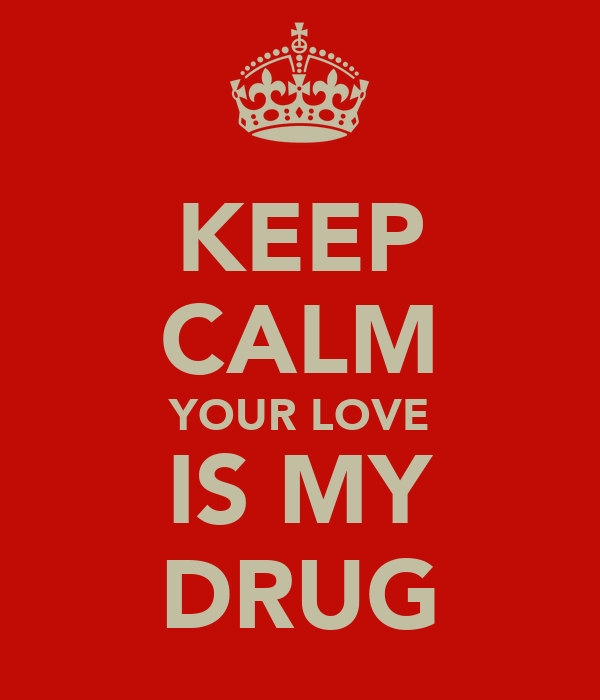 KEEP CALM YOUR LOVE IS MY DRUG