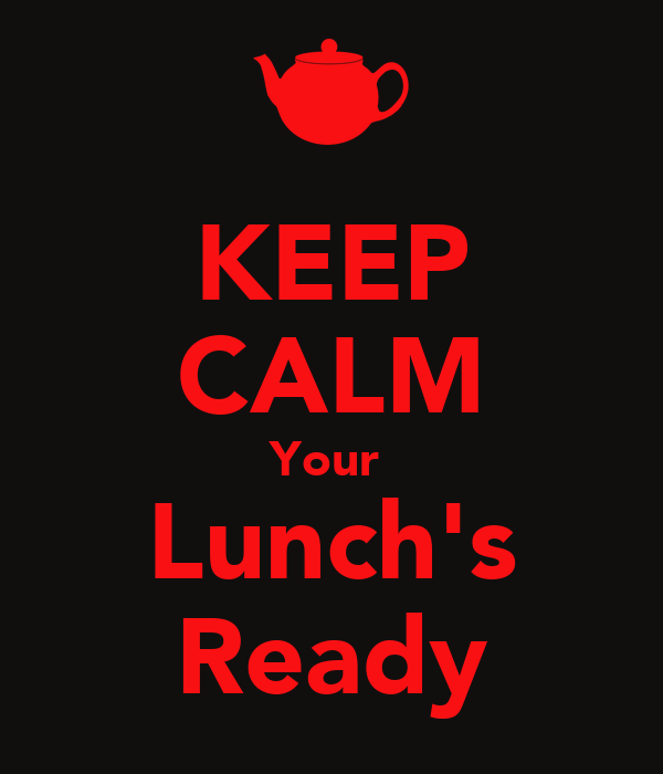 KEEP CALM Your  Lunch's Ready
