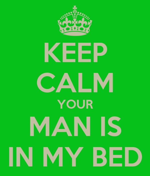 KEEP CALM YOUR MAN IS IN MY BED