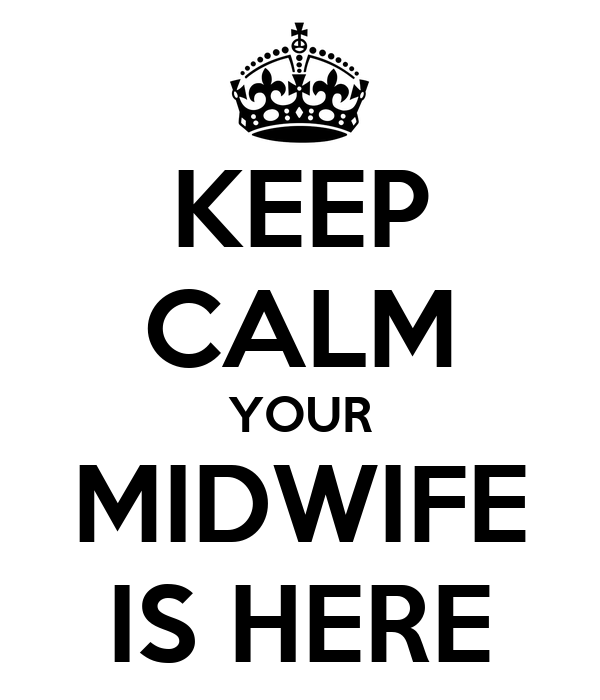 KEEP CALM YOUR MIDWIFE IS HERE