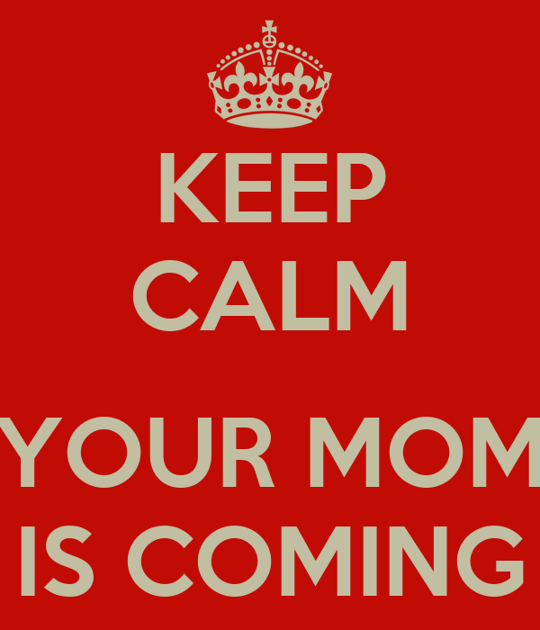 KEEP CALM  YOUR MOM IS COMING