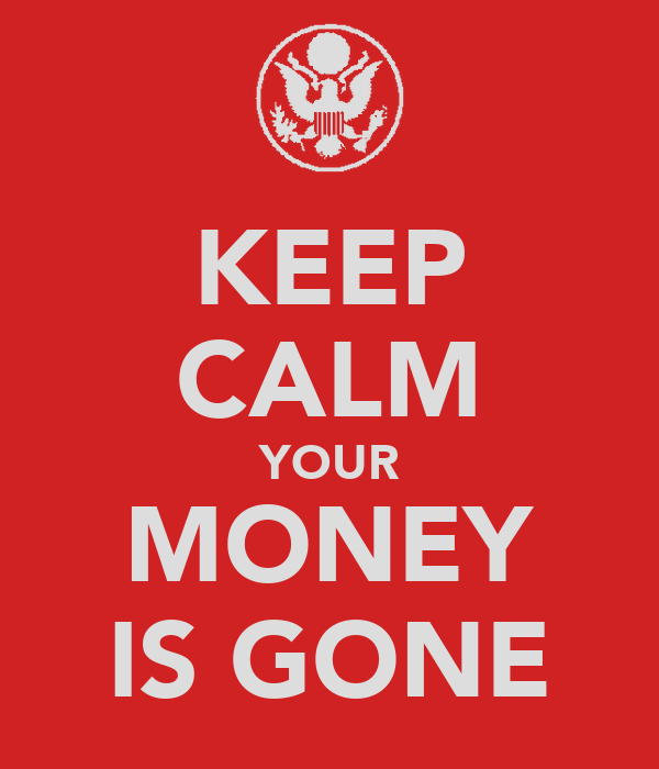 KEEP CALM YOUR MONEY IS GONE