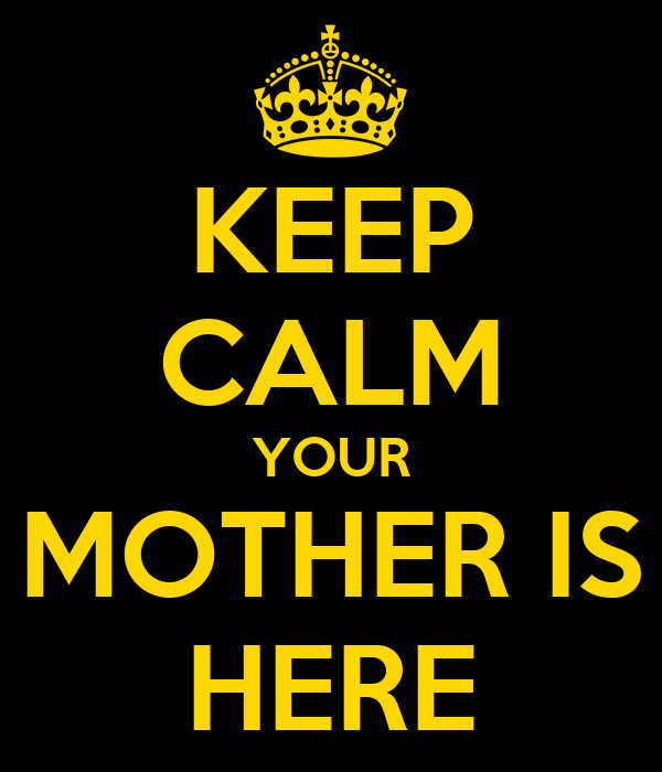 KEEP CALM YOUR MOTHER IS HERE