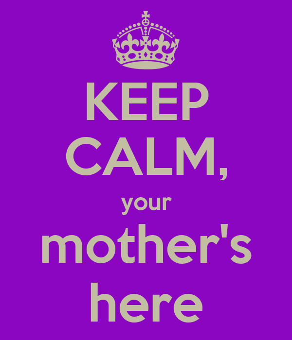 KEEP CALM, your mother's here