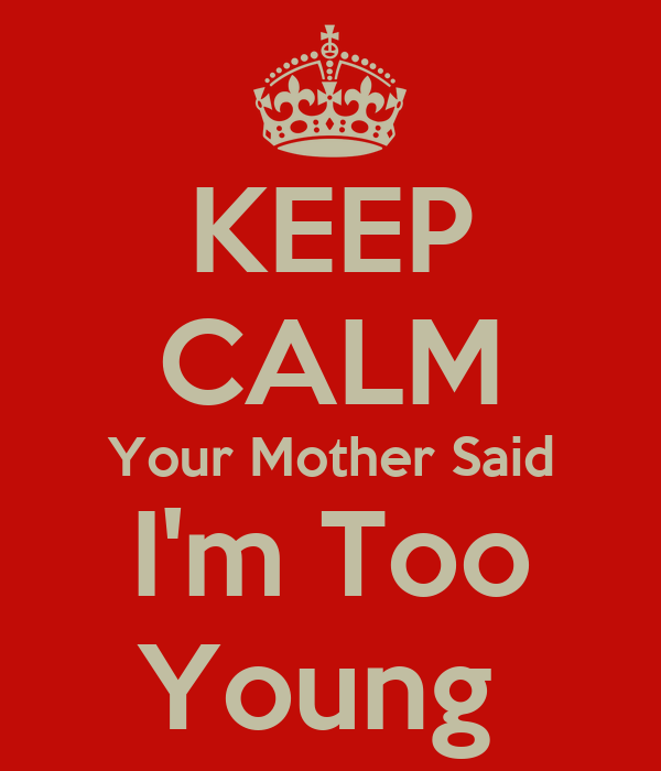 KEEP CALM Your Mother Said I'm Too Young