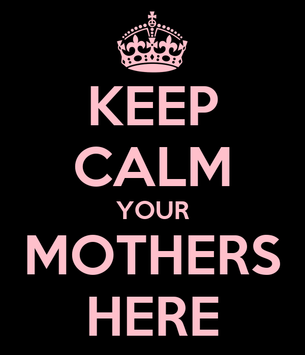 KEEP CALM YOUR MOTHERS HERE