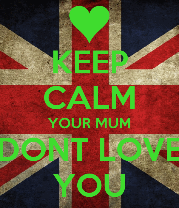 KEEP CALM YOUR MUM DONT LOVE YOU
