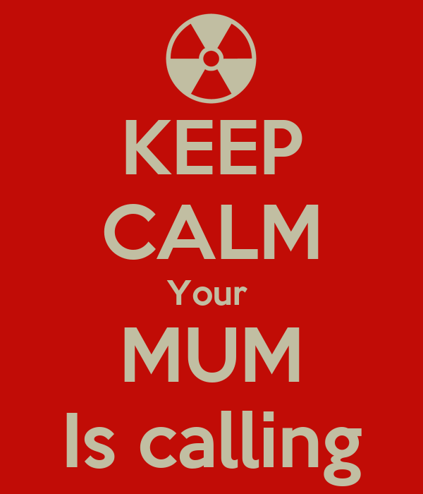 KEEP CALM Your  MUM Is calling