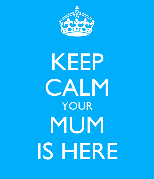 KEEP CALM YOUR MUM IS HERE