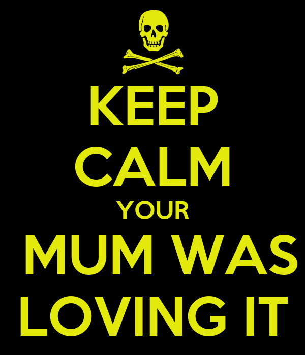 KEEP CALM YOUR  MUM WAS LOVING IT