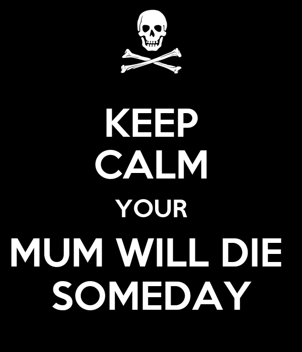 KEEP CALM YOUR MUM WILL DIE  SOMEDAY