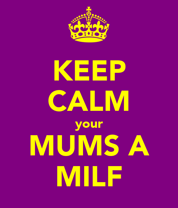 KEEP CALM your MUMS A MILF