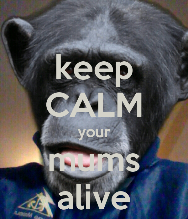 keep CALM your mums alive