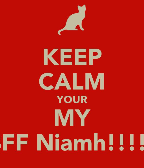 KEEP CALM YOUR MY BFF Niamh!!!!!