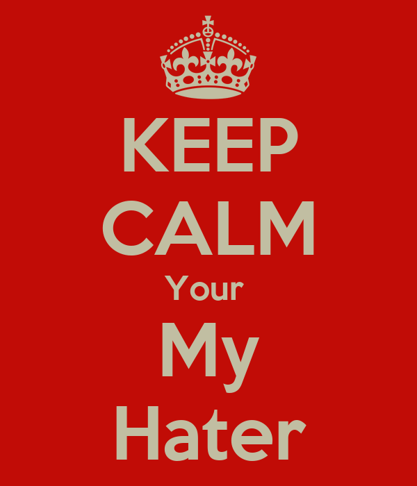KEEP CALM Your  My Hater